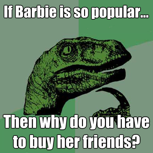 if barbie is so popular then why do you have to buy her f - Philosoraptor