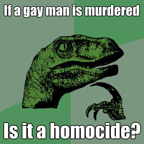 if a gay man is murdered is it a homocide - Philosoraptor