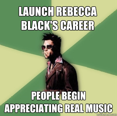 launch rebecca blacks career people begin appreciating real - Helpful Tyler Durden