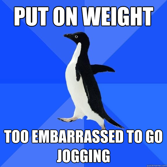 put on weight too embarrassed to go jogging - Socially Awkward Penguin