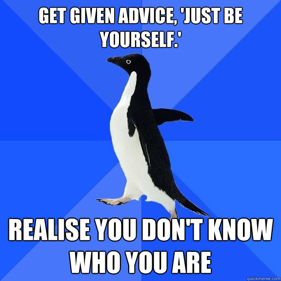 get given advice just be yourself realise you dont know - Socially Awkward Penguin