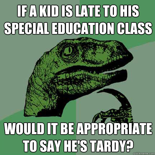if a kid is late to his special education class would it be  - Philosoraptor