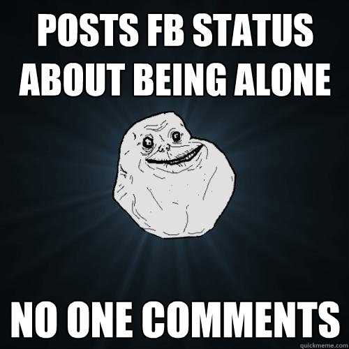 posts fb status about being alone no one comments - Forever Alone