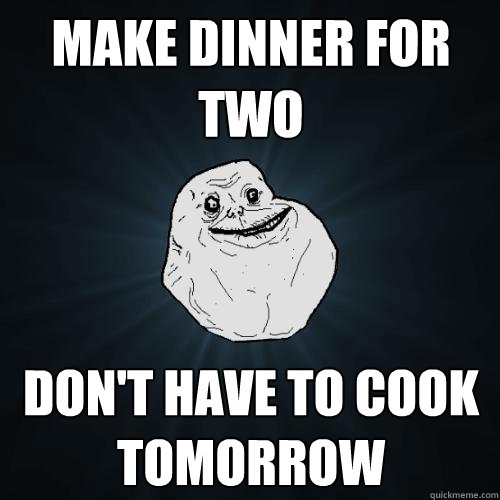 make dinner for two dont have to cook tomorrow  - Forever Alone