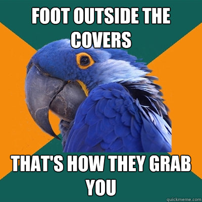 foot outside the covers thats how they grab you - Paranoid Parrot