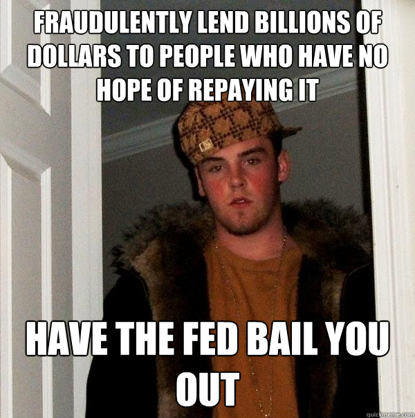 fraudulently lend billions of dollars to people who have no  - Scumbag Steve