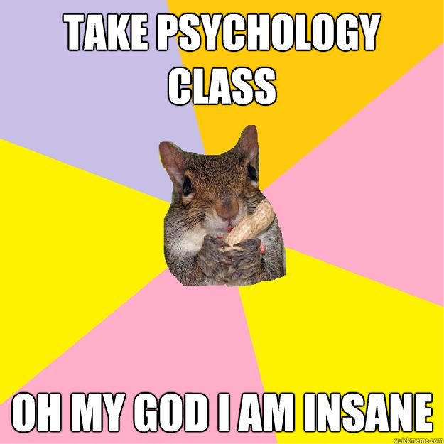 take psychology class oh my god i am insane - Hypochondriac Squirrel