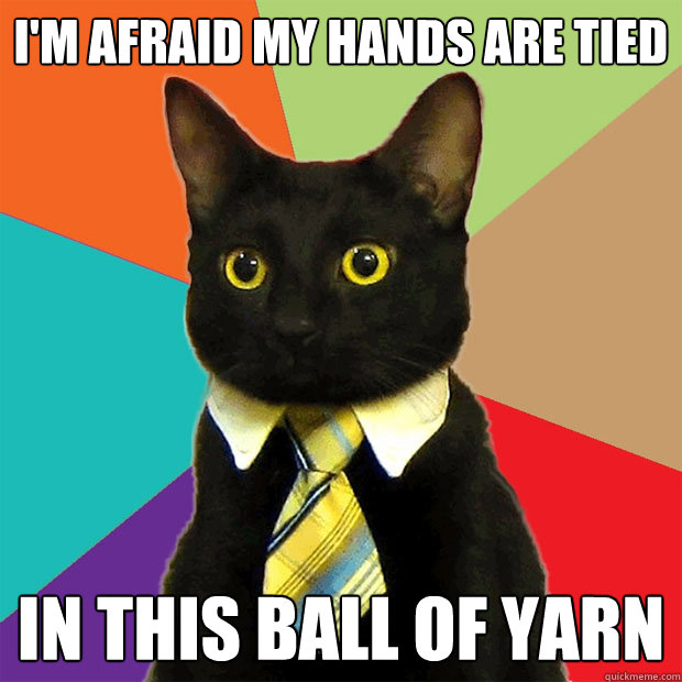 im afraid my hands are tied in this ball of yarn - Business Cat