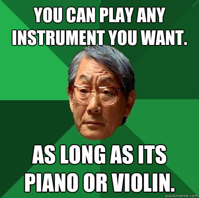 you can play any instrument you want as long as its piano o - High Expectations Asian Father
