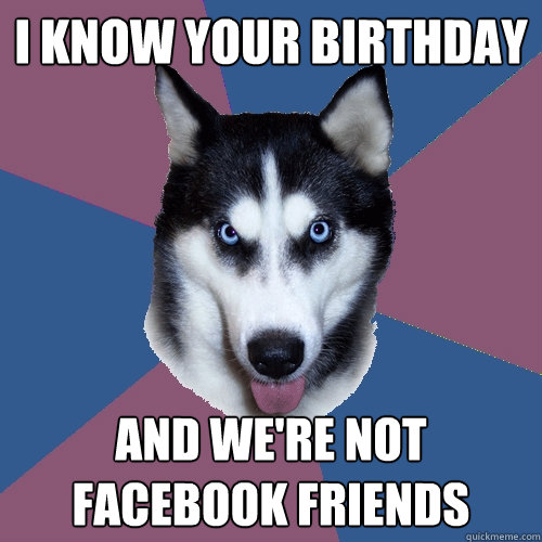 i know your birthday and were not facebook friends - Creeper Canine