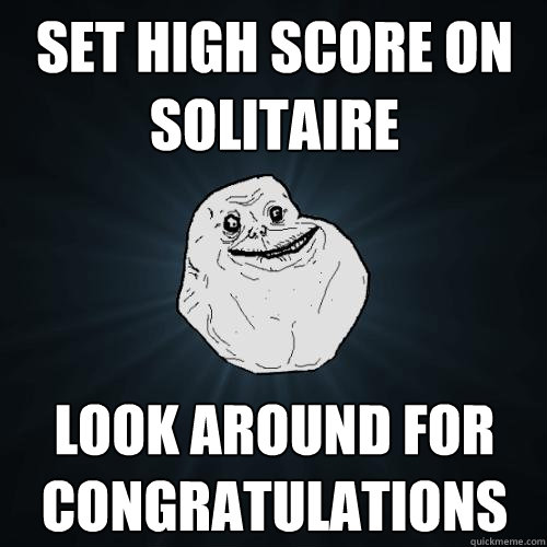 set high score on solitaire look around for congratulations - Forever Alone