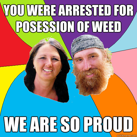 you were arrested for posession of weed we are so proud  - Overly Permissive Hippie Parents