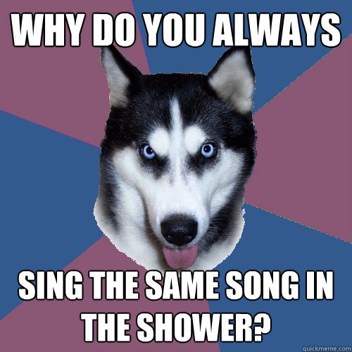 why do you always sing the same song in the shower - Creeper Canine