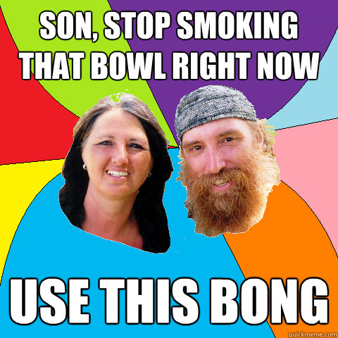 son stop smoking that bowl right now use this bong - Overly Permissive Hippie Parents