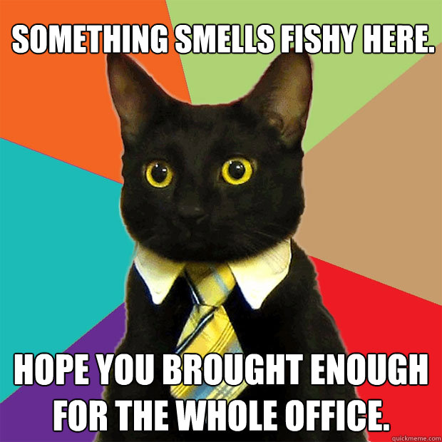 something smells fishy here hope you brought enough for the - Business Cat