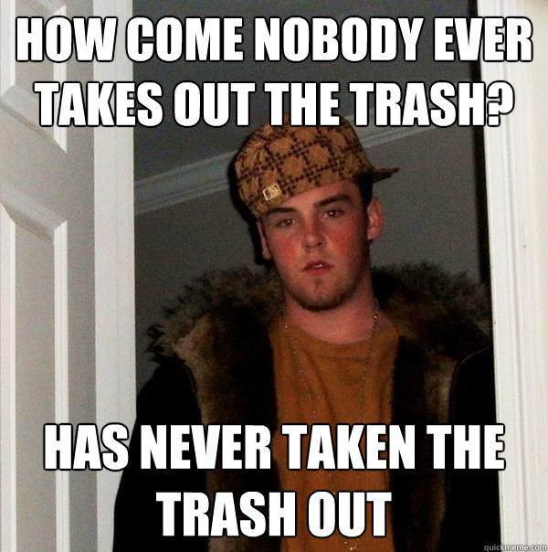 how come nobody ever takes out the trash has never taken th - Scumbag Steve