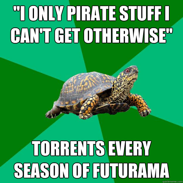 i only pirate stuff i cant get otherwise torrents every s - Torrenting Turtle