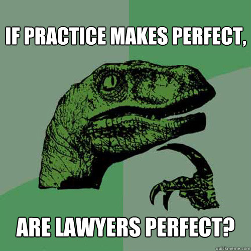 if practice makes perfect are lawyers perfect - Philosoraptor