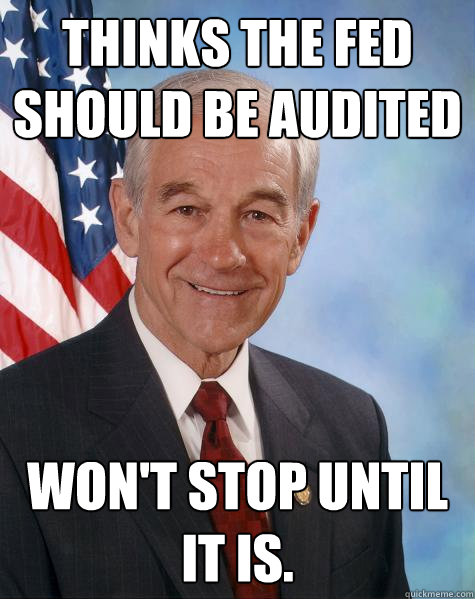 thinks the fed should be audited wont stop until it is - Ron Paul