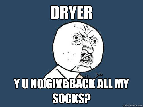 dryer y u no give back all my socks - Y U No