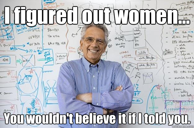 i figured out women you wouldnt believe it if i told you - Engineering Professor