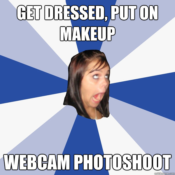 get dressed put on makeup webcam photoshoot - Annoying Facebook Girl