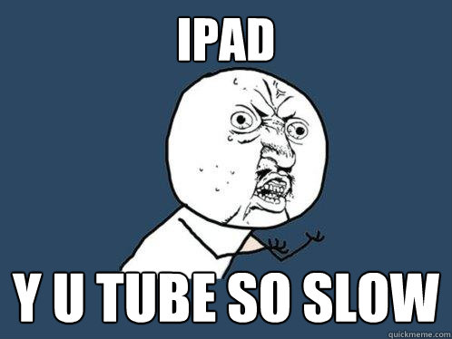 ipad y u tube so slow - Y U No