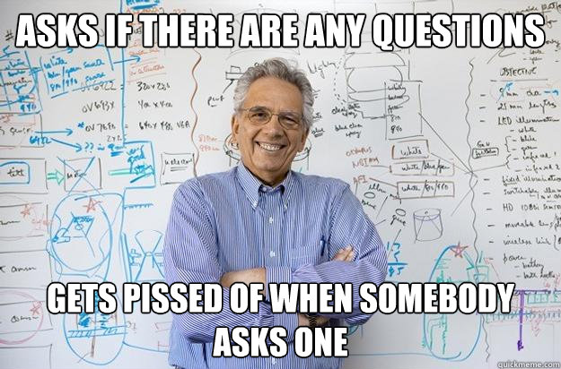 asks if there are any questions gets pissed of when somebody - Engineering Professor