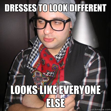 dresses to look different looks like everyone else - Oblivious Hipster