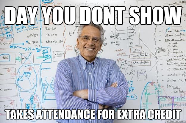 day you dont show takes attendance for extra credit - Engineering Professor