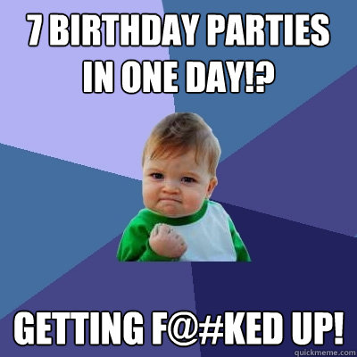 7 birthday parties in one day getting fked up - Success Kid