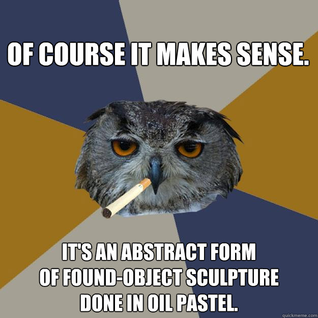 of course it makes sense its an abstract form of foundobj - Art Student Owl
