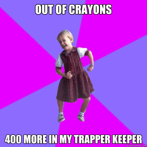 out of crayons 400 more in my trapper keeper - Socially awesome kindergartener