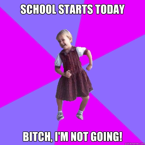 school starts today bitch im not going - Socially awesome kindergartener