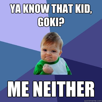 ya know that kid goki me neither - Success Kid