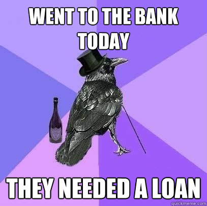 went to the bank today they needed a loan - Rich Raven