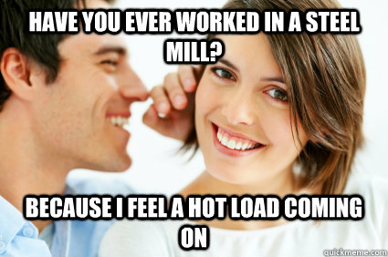 have you ever worked in a steel mill because i feel a hot l - Bad Pick-up line Paul