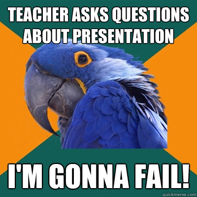 teacher asks questions about presentation im gonna fail - Paranoid Parrot