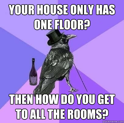 your house only has one floor then how do you get to all th - Rich Raven