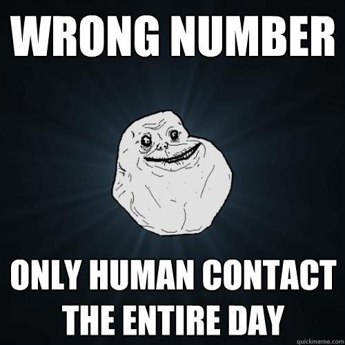 wrong number only human contact the entire day - Forever Alone