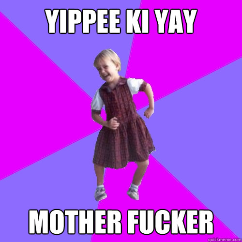 yippee ki yay mother fucker - Socially awesome kindergartener