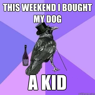 this weekend i bought my dog a kid - Rich Raven