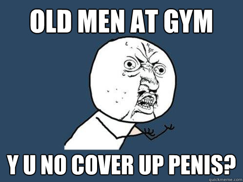 old men at gym y u no cover up penis - Y U No