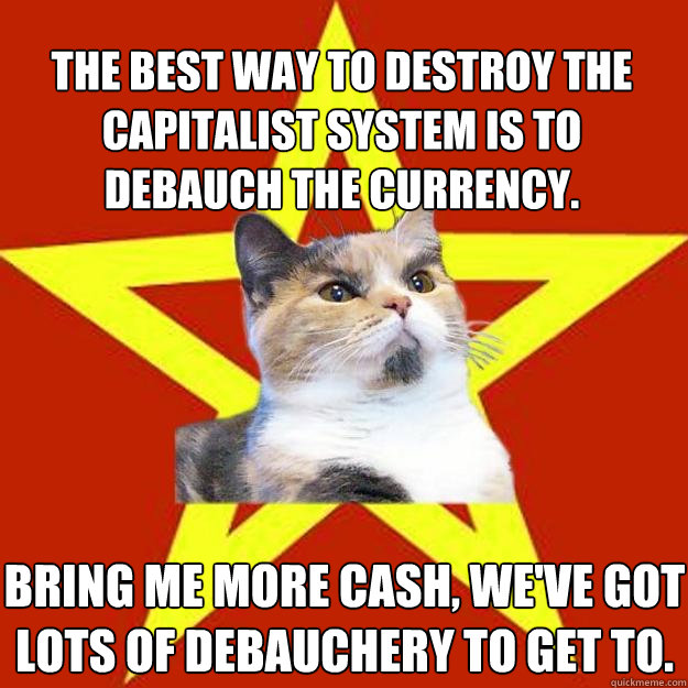 the best way to destroy the capitalist system is to debauch  - Lenin Cat