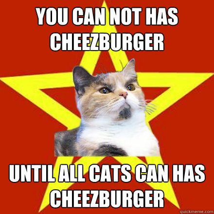 you can not has cheezburger until all cats can has cheezburg - Lenin Cat