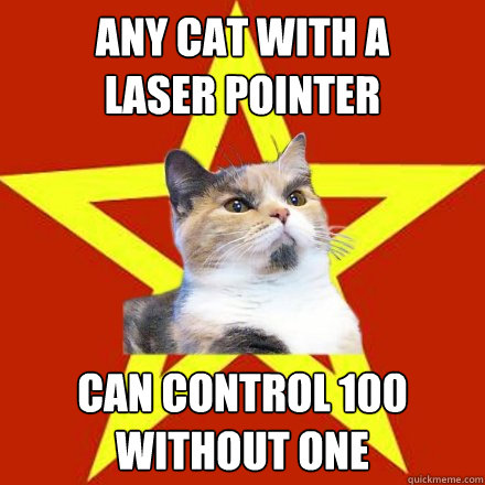any cat with a laser pointer can control 100 without one - Lenin Cat