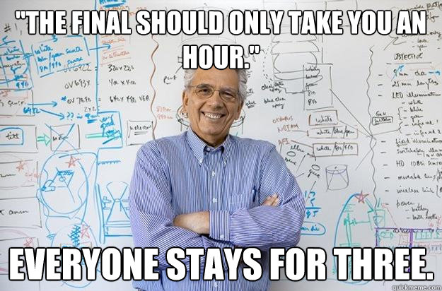 the final should only take you an hour everyone stays for - Engineering Professor