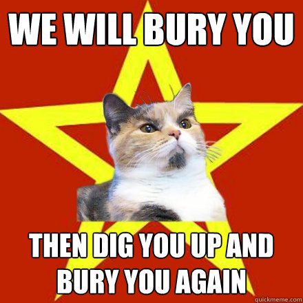 we will bury you then dig you up and bury you again - Lenin Cat