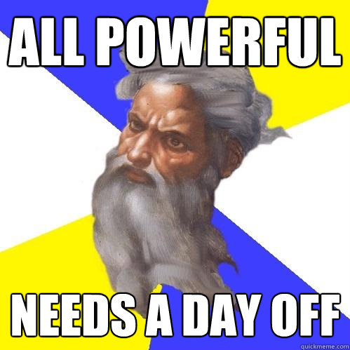 all powerful needs a day off - Advice God