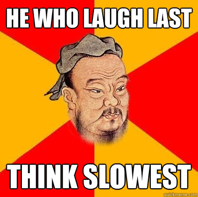 he who laugh last think slowest - Confucius says